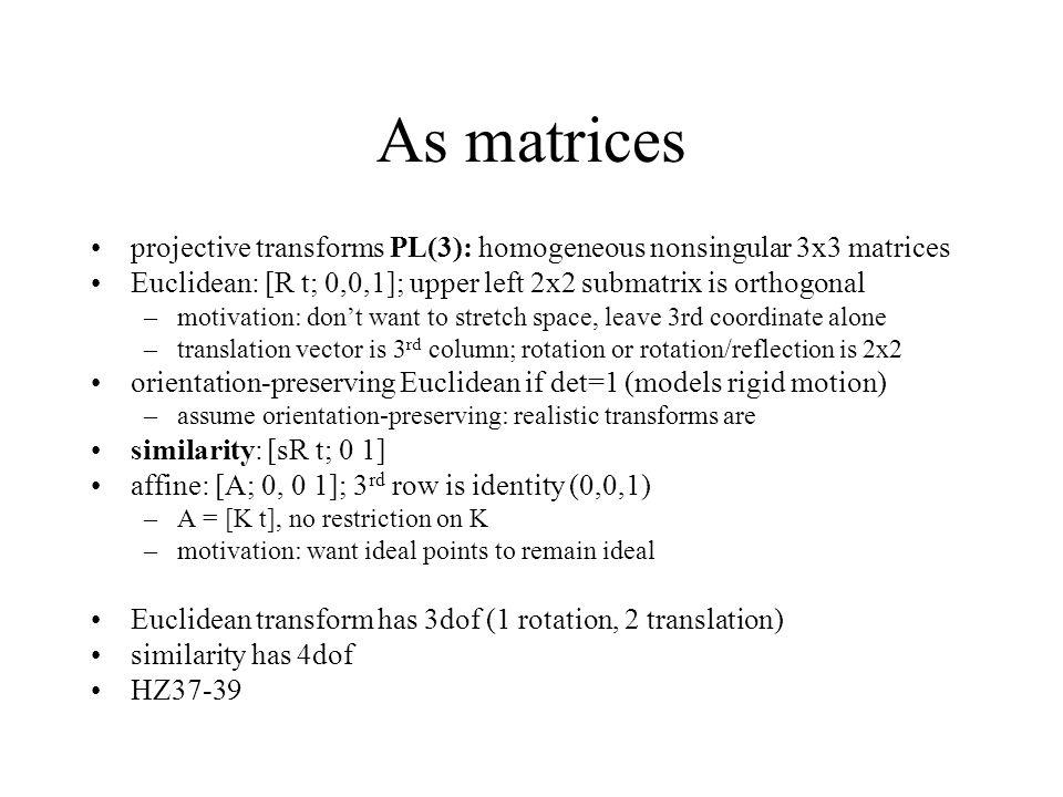 As matrices projective transforms PL(3): homogeneous nonsingular 3x3 matrices. Euclidean: [R t; 0,0,1]; upper left 2x2 submatrix is orthogonal.